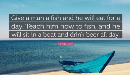 Give a man a fish and he will eat for a day. Teach him how to fish, and he will sit in a boat and drink beer all day.